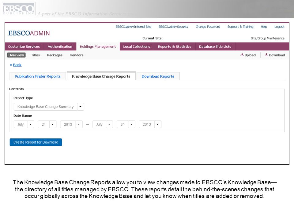 The Knowledge Base Change Reports allow you to view changes made to EBSCO s Knowledge Base—the directory of all titles managed by EBSCO.