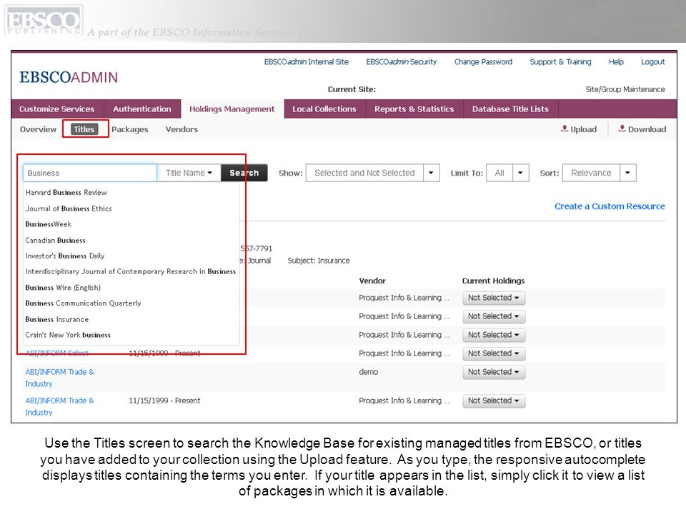 Use the Titles screen to search the Knowledge Base for existing managed titles from EBSCO, or titles you have added to your collection using the Upload feature. As you type, the responsive autocomplete displays titles containing the terms you enter. If your title appears in the list, simply click it to view a list of packages in which it is available.