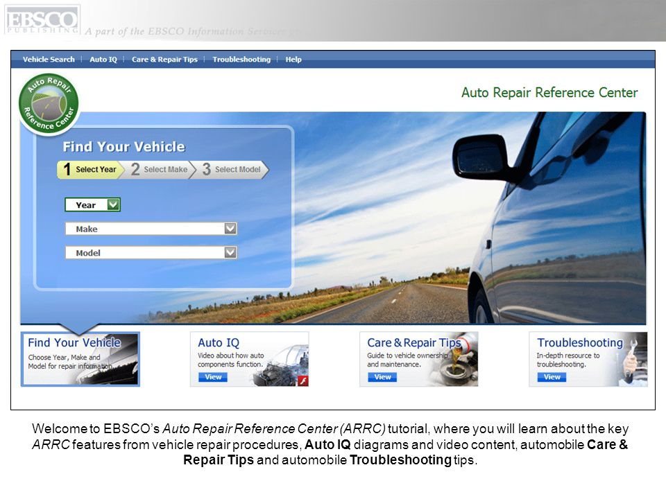 Welcome to EBSCO's Auto Repair Reference Center (ARRC) tutorial, where you will learn about the key ARRC features from vehicle repair procedures, Auto IQ diagrams and video content, automobile Care & Repair Tips and automobile Troubleshooting tips.