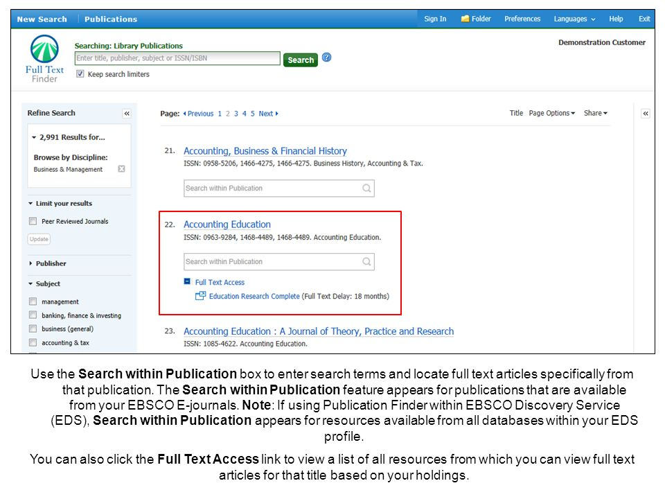 Use the Search within Publication box to enter search terms and locate full text articles specifically from that publication. The Search within Publication feature appears for publications that are available from your EBSCO E-journals. Note: If using Publication Finder within EBSCO Discovery Service (EDS), Search within Publication appears for resources available from all databases within your EDS profile.