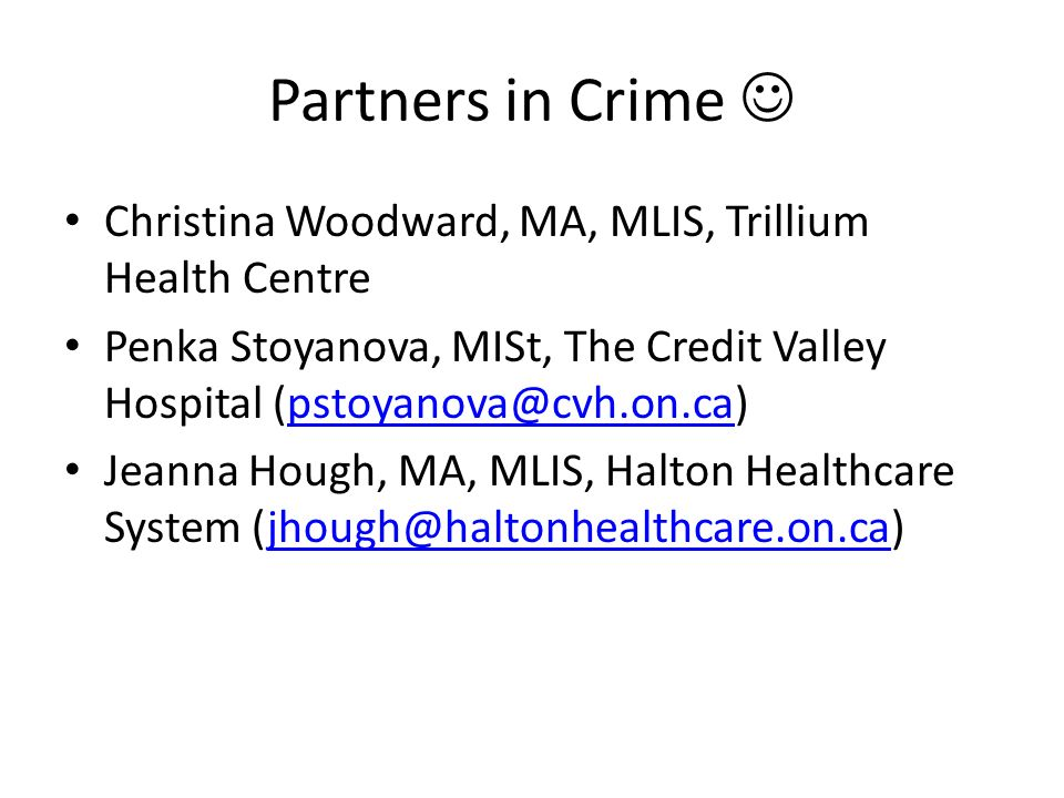 Partners in Crime  Christina Woodward, MA, MLIS, Trillium Health Centre. Penka Stoyanova, MISt, The Credit Valley Hospital