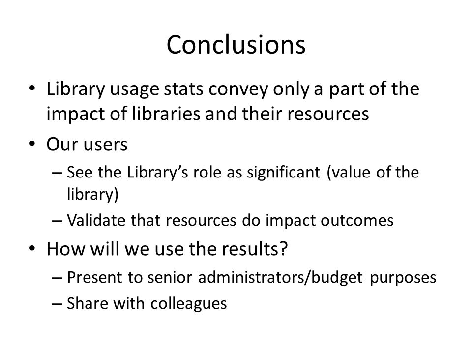 Conclusions Library usage stats convey only a part of the impact of libraries and their resources. Our users.