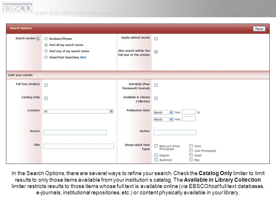 Dans les Options de Recherche, il y a plusieurs moyens d'affiner votre recherche. Cochez le limiteur Catalogue Only pour réduire les résultats aux titres disponibles dans le catalogue de votre institution. Le limiteur Available in Library Collection/Disponible en Collection de Bibliothèque réduit les résultats aux titres dont le texte intégral est disponible en ligne (via les bases de données EBSCOhost full text, les e-journals, les dépôts institutionnels, etc.) ou dont le contenu est physiquement disponible dans votre bibliothèque.