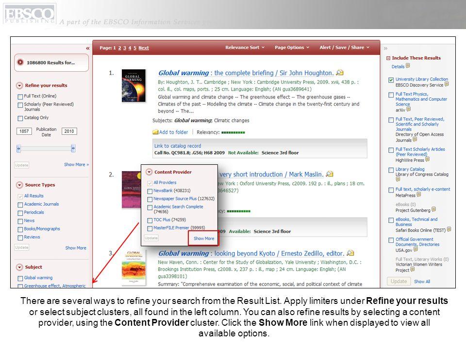 Il y a plusieurs moyens d'affiner votre recherche à partir de la Liste de Résultats. Appliquez les limiteurs sous Affiner les résultats ou sélectionnez les pôles de sujet, tous situés dans la colonne gauche. Vous pouvez également affiner les résultats en choisissant un fournisseur de contenu en utilisant le pôle Content Provider. Cliquez sur le lien Show more/En afficher plus quand il est proposé pour voir toutes les options disponibles.