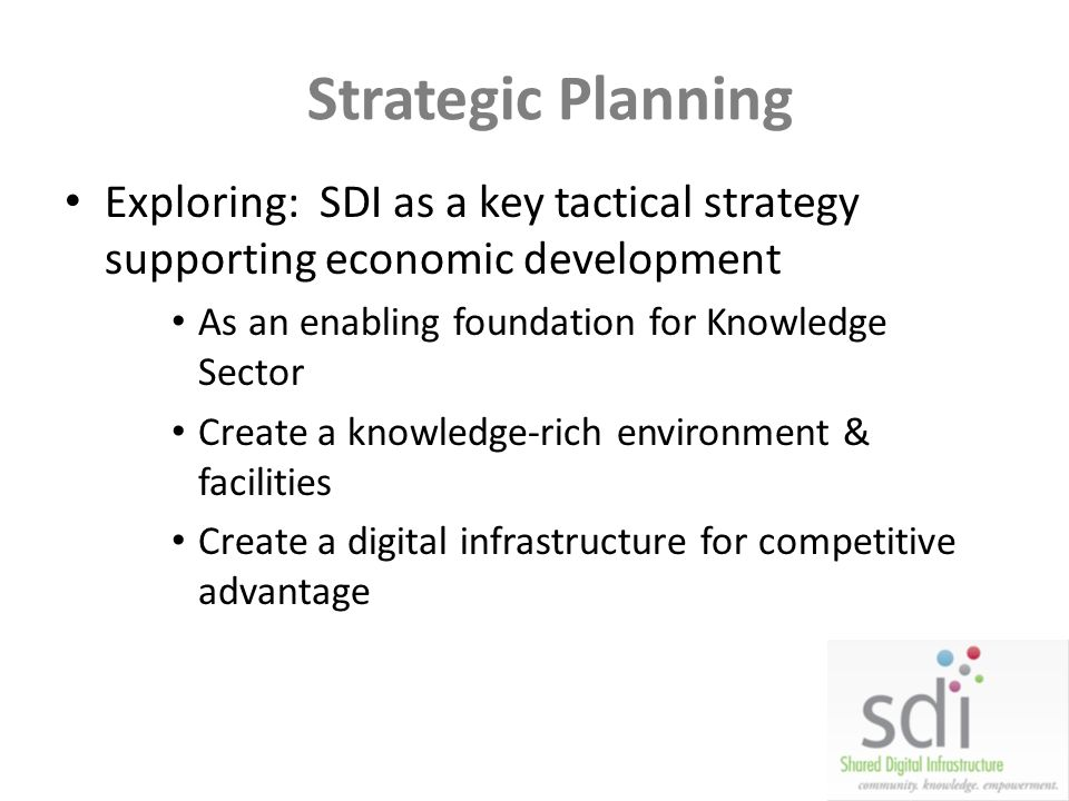 Strategic Planning Exploring: SDI as a key tactical strategy supporting economic development. As an enabling foundation for Knowledge Sector.