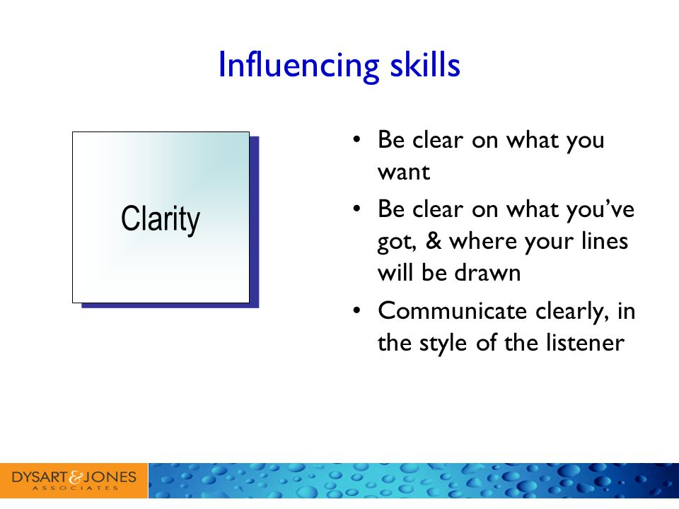 Influencing skills Clarity Be clear on what you want