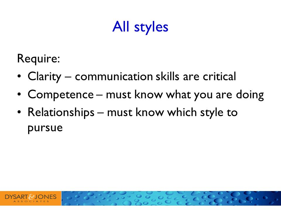 All styles Require: Clarity – communication skills are critical