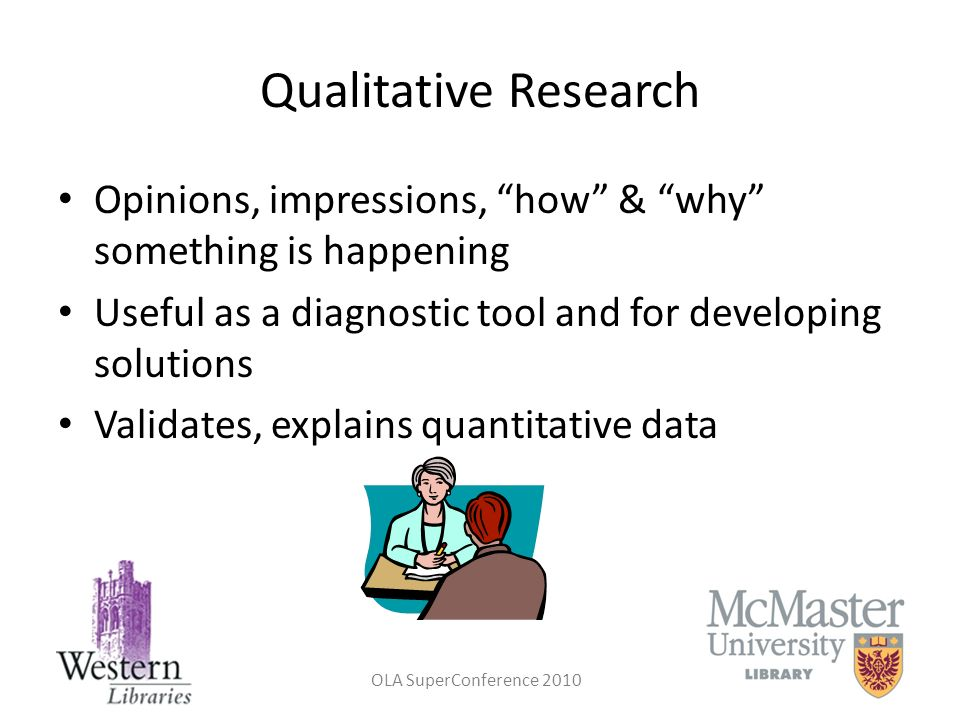 Qualitative Research Opinions, impressions, how & why something is happening. Useful as a diagnostic tool and for developing solutions.