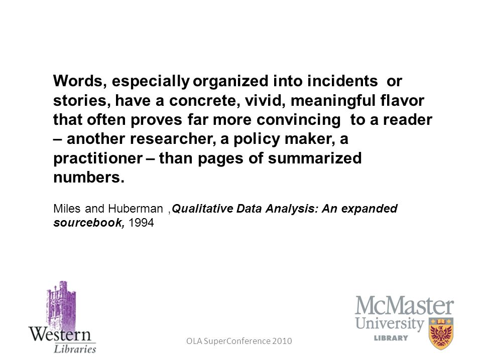 Words, especially organized into incidents or stories, have a concrete, vivid, meaningful flavor that often proves far more convincing to a reader – another researcher, a policy maker, a practitioner – than pages of summarized numbers.