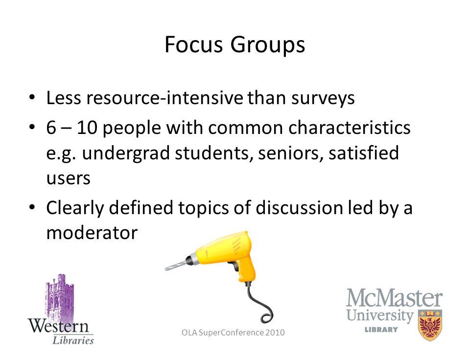 Focus Groups Less resource-intensive than surveys