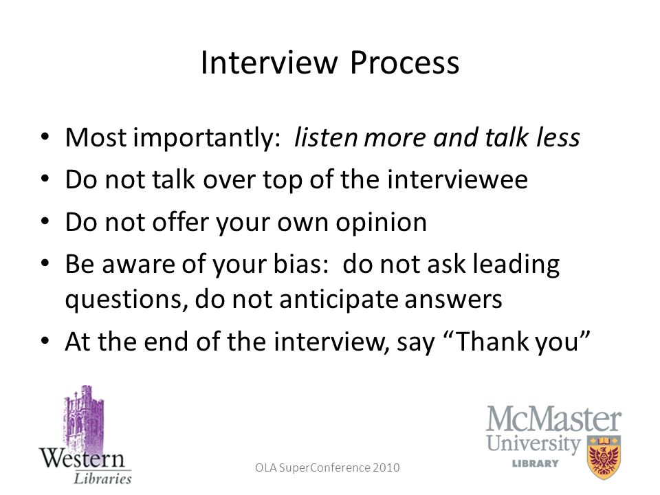 Interview Process Most importantly: listen more and talk less