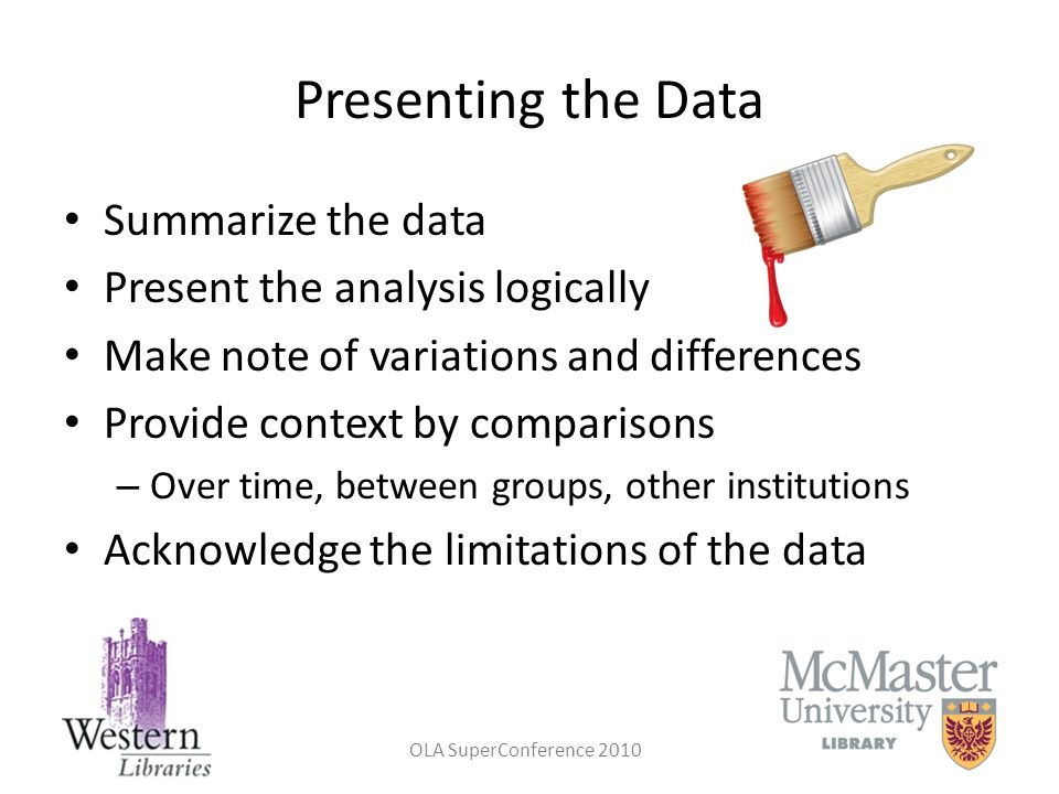 Presenting the Data Summarize the data Present the analysis logically