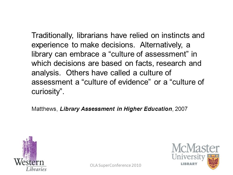 Traditionally, librarians have relied on instincts and experience to make decisions. Alternatively, a library can embrace a culture of assessment in which decisions are based on facts, research and analysis. Others have called a culture of assessment a culture of evidence or a culture of curiosity .