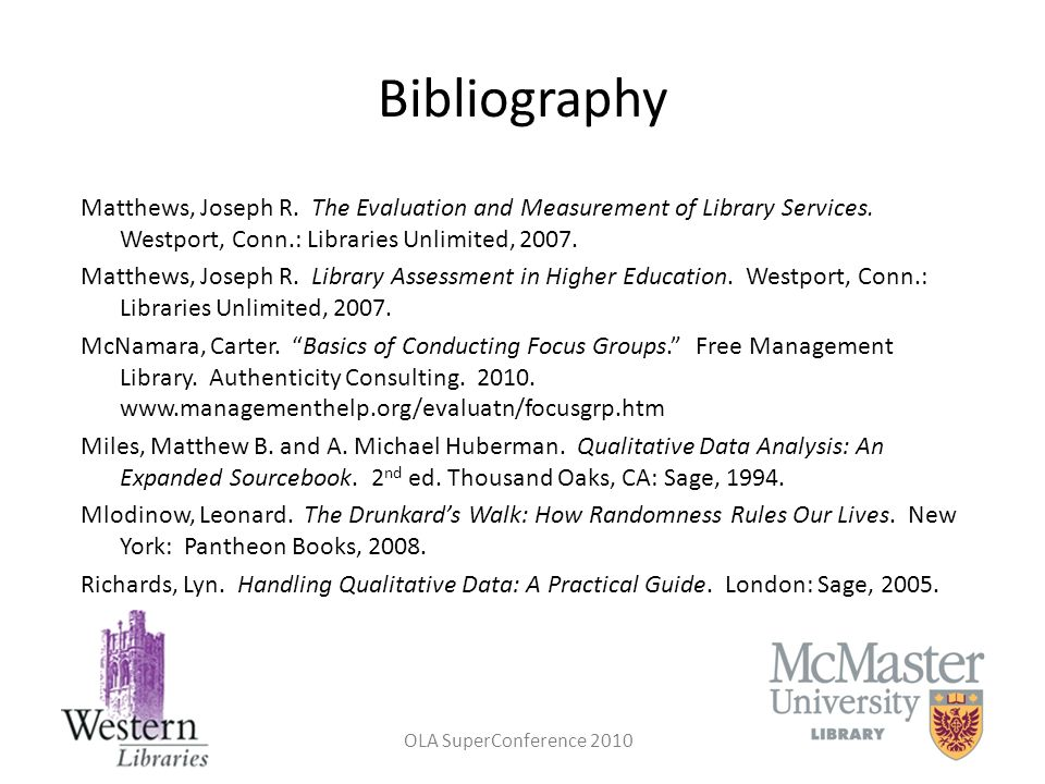 Bibliography Matthews, Joseph R. The Evaluation and Measurement of Library Services. Westport, Conn.: Libraries Unlimited, 2007.