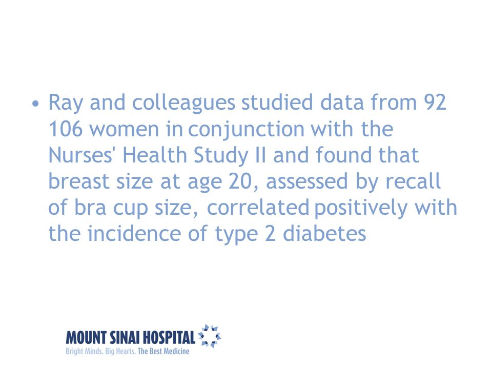 Ray and colleagues studied data from 92 106 women in conjunction with the Nurses Health Study II and found that breast size at age 20, assessed by recall of bra cup size, correlated positively with the incidence of type 2 diabetes