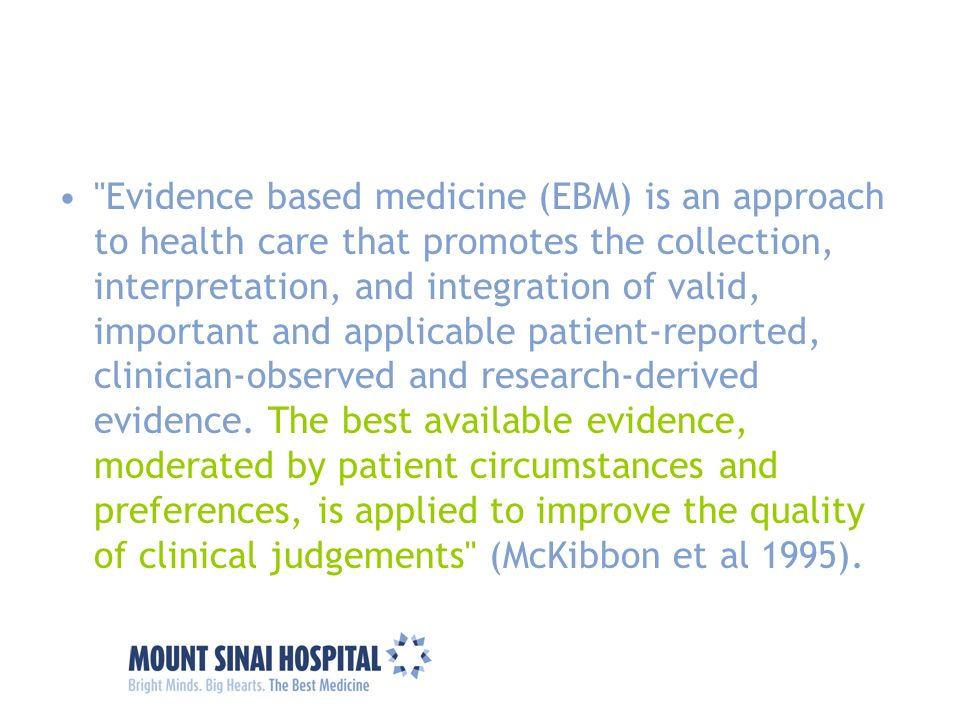 Evidence based medicine (EBM) is an approach to health care that promotes the collection, interpretation, and integration of valid, important and applicable patient-reported, clinician-observed and research-derived evidence. The best available evidence, moderated by patient circumstances and preferences, is applied to improve the quality of clinical judgements (McKibbon et al 1995).