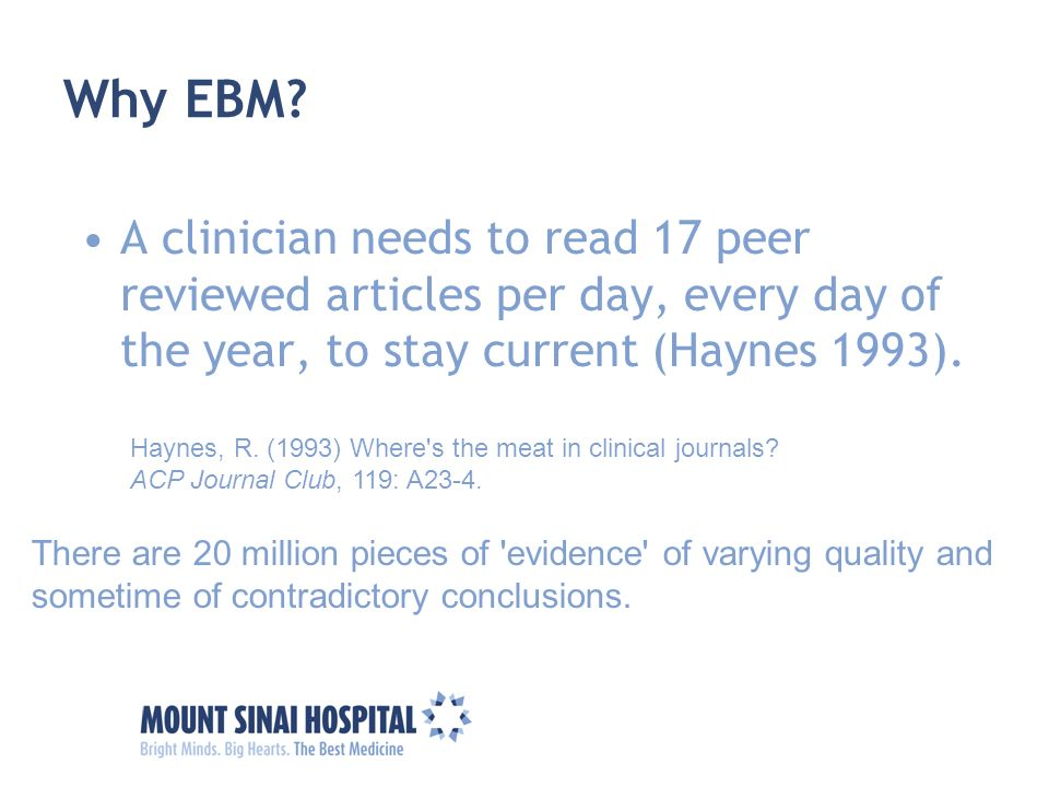 Why EBM A clinician needs to read 17 peer reviewed articles per day, every day of the year, to stay current (Haynes 1993).