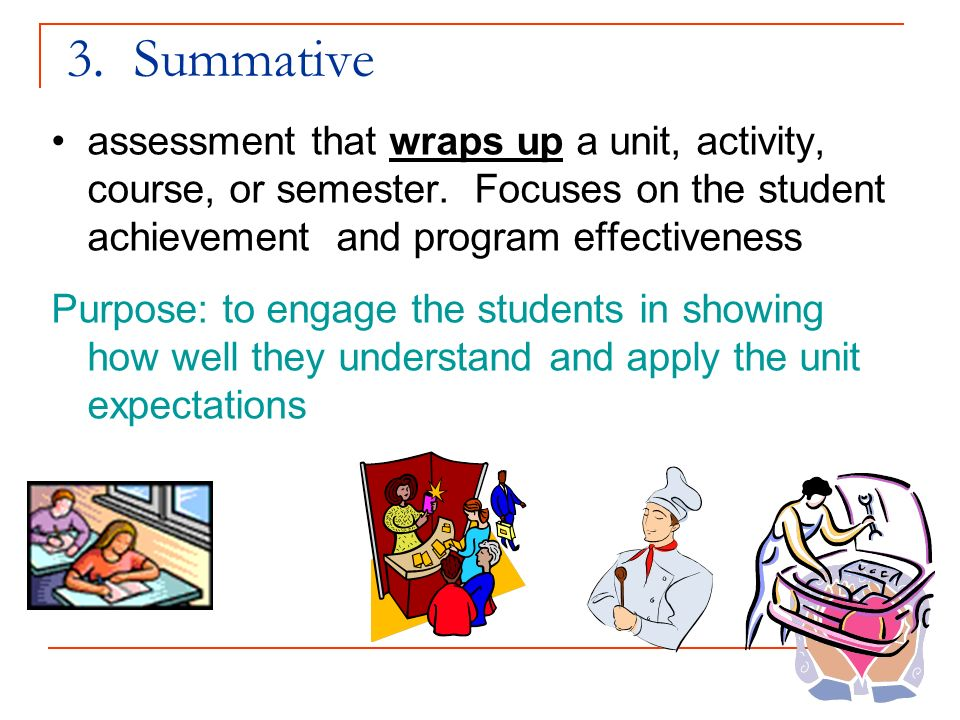 3. Summative assessment that wraps up a unit, activity, course, or semester. Focuses on the student achievement and program effectiveness.