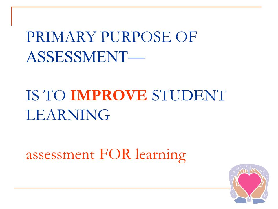 PRIMARY PURPOSE OF ASSESSMENT— IS TO IMPROVE STUDENT LEARNING assessment FOR learning