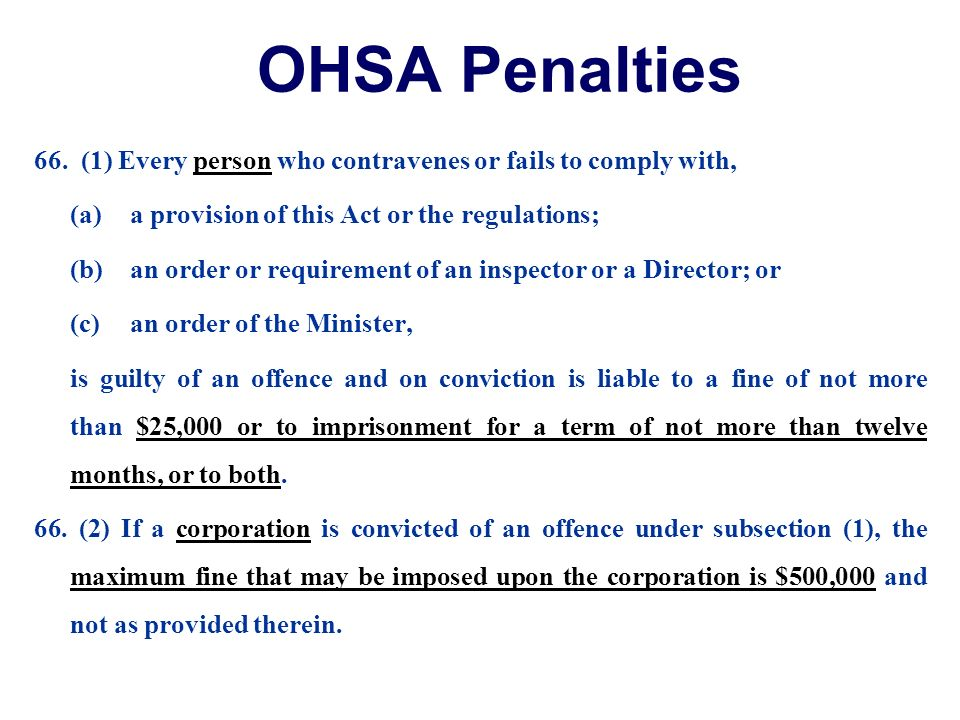 OHSA Penalties 66. (1) Every person who contravenes or fails to comply with, (a) a provision of this Act or the regulations;