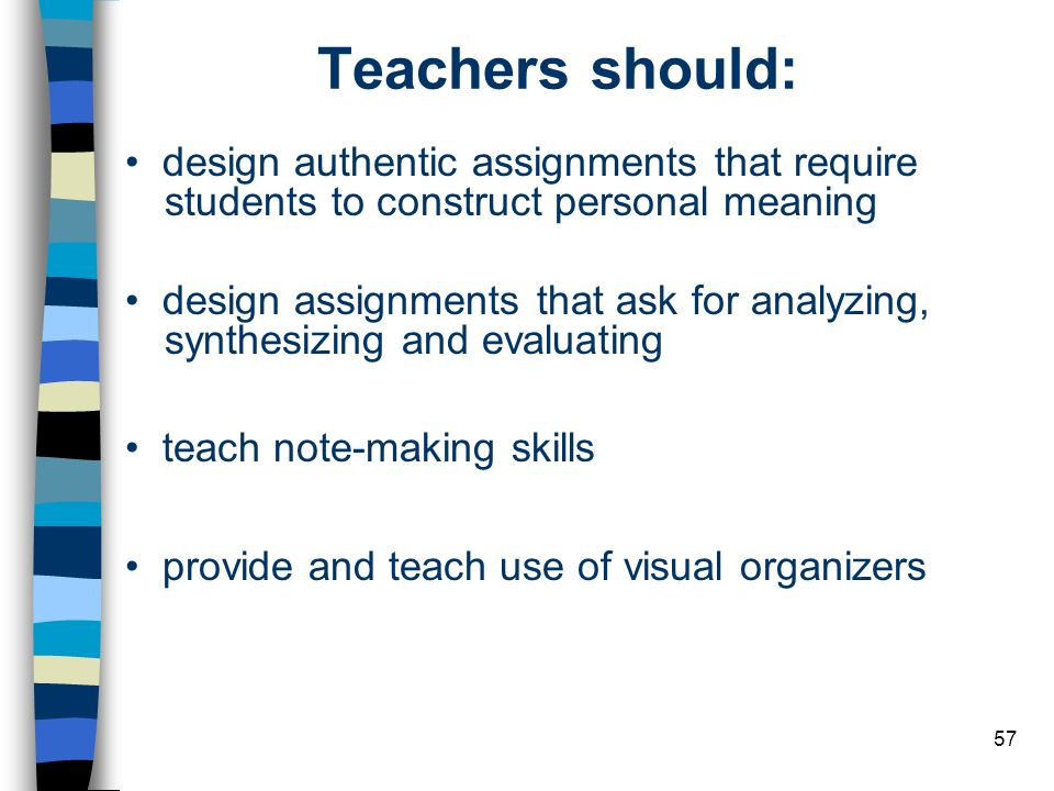 Teachers should: • design authentic assignments that require students to construct personal meaning.