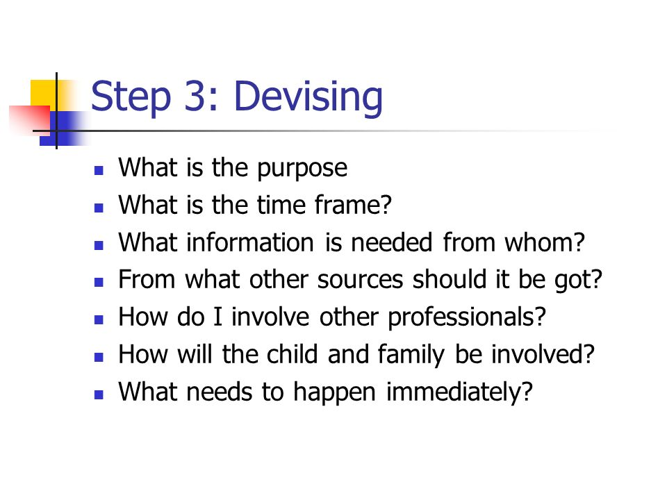 Step 3: Devising What is the purpose What is the time frame