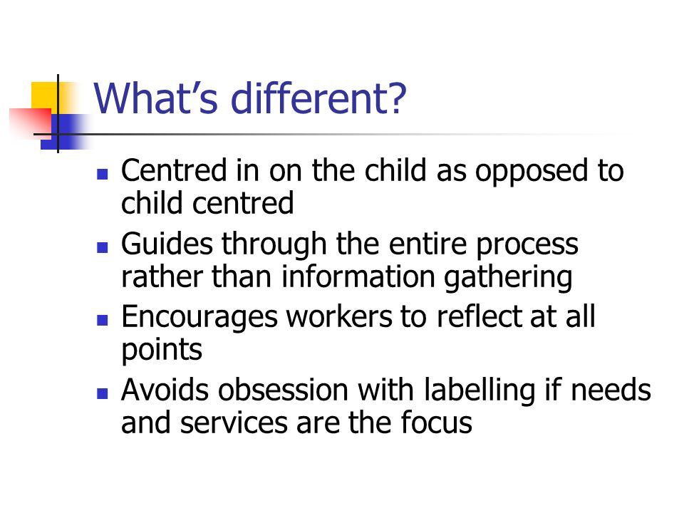 What's different Centred in on the child as opposed to child centred