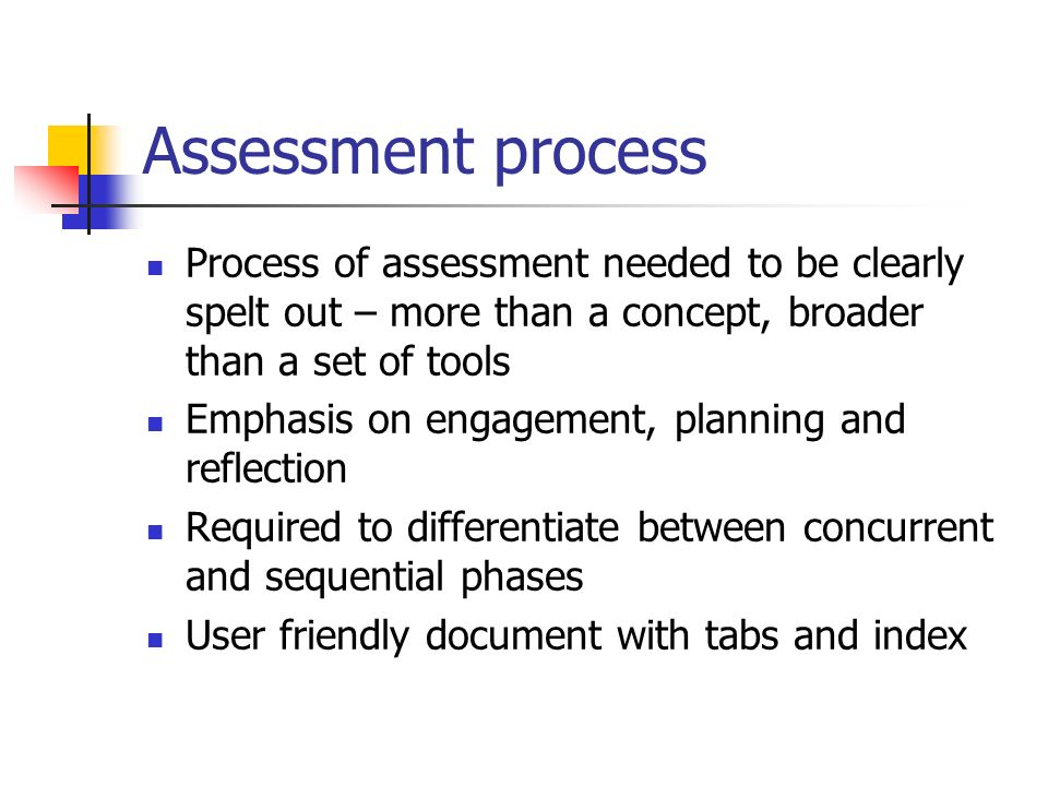 Assessment process Process of assessment needed to be clearly spelt out – more than a concept, broader than a set of tools.