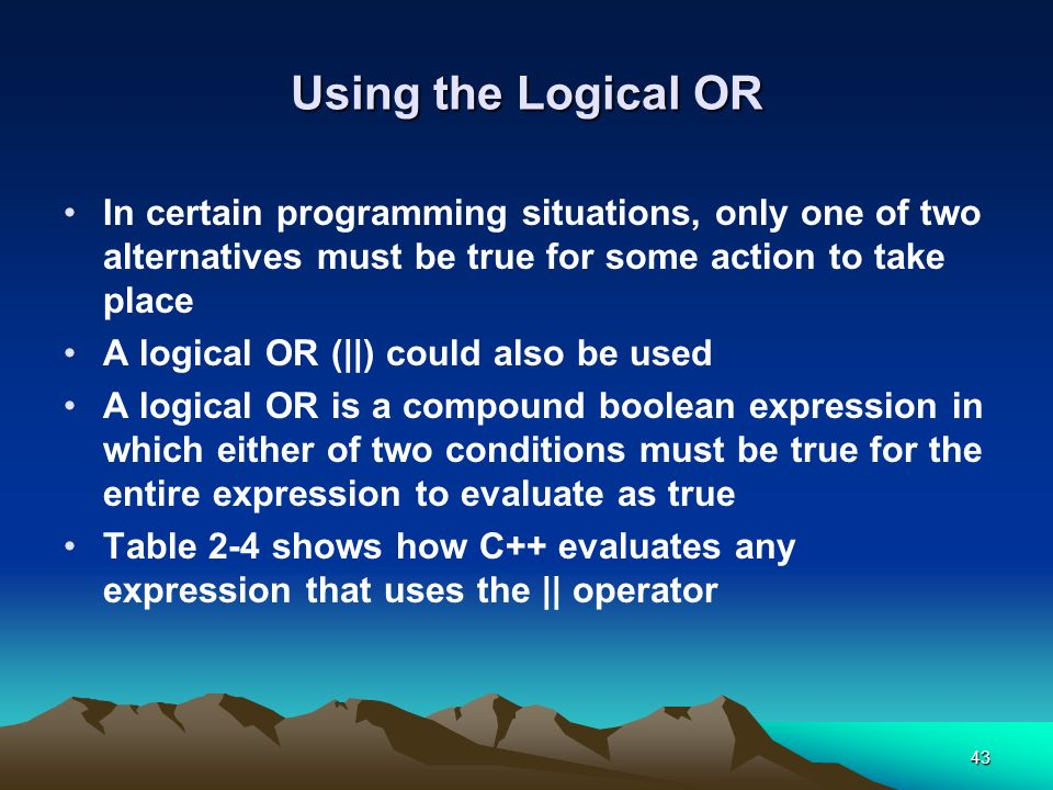 Using the Logical OR In certain programming situations, only one of two alternatives must be true for some action to take place.