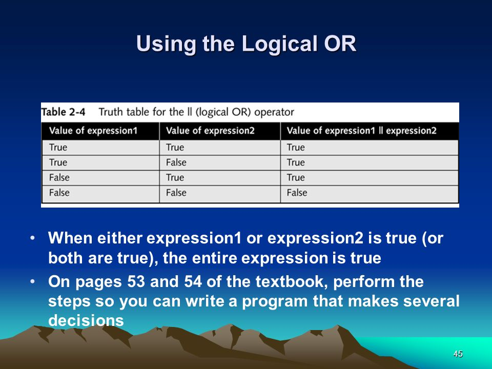 Using the Logical OR When either expression1 or expression2 is true (or both are true), the entire expression is true.