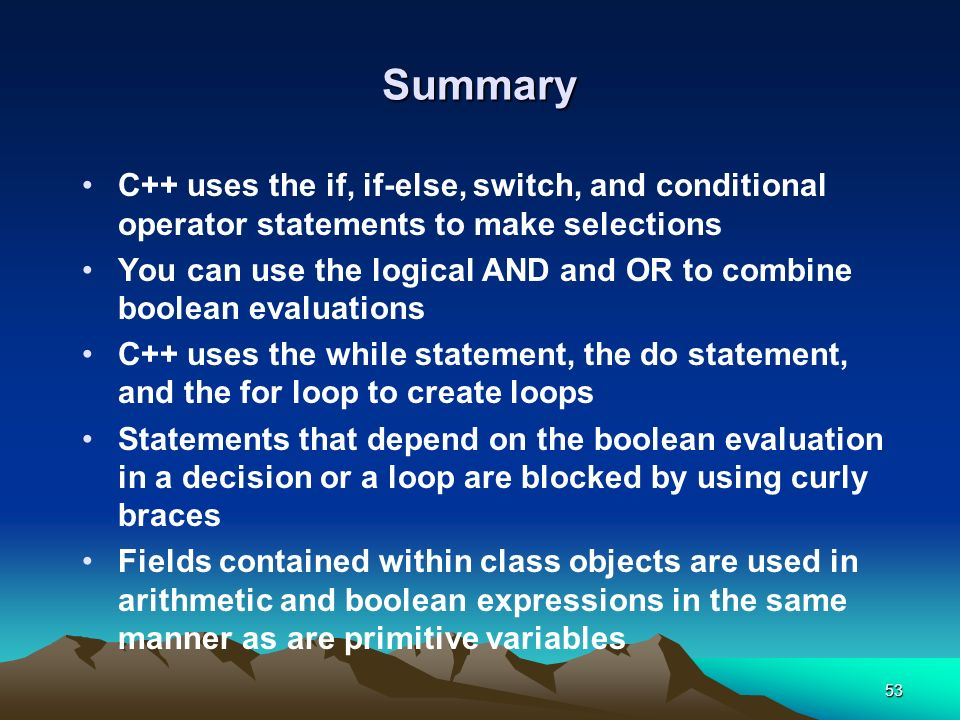 Summary C++ uses the if, if-else, switch, and conditional operator statements to make selections.
