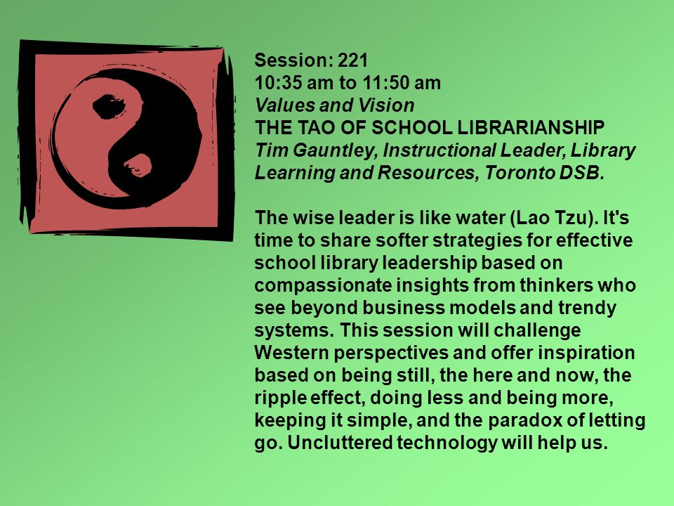 Session: 221 10:35 am to 11:50 am Values and Vision THE TAO OF SCHOOL LIBRARIANSHIP Tim Gauntley, Instructional Leader, Library Learning and Resources, Toronto DSB.