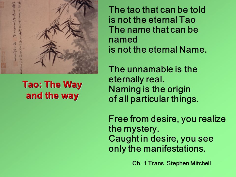 The tao that can be told is not the eternal Tao The name that can be named is not the eternal Name. The unnamable is the eternally real. Naming is the origin of all particular things. Free from desire, you realize the mystery. Caught in desire, you see only the manifestations.