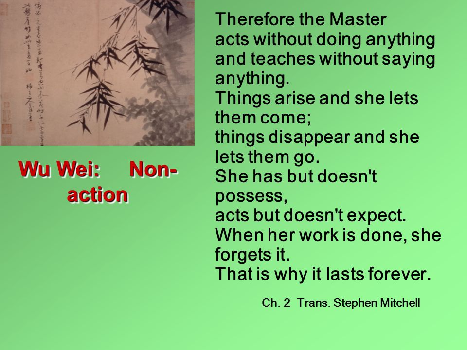 Therefore the Master acts without doing anything and teaches without saying anything. Things arise and she lets them come; things disappear and she lets them go. She has but doesn t possess, acts but doesn t expect. When her work is done, she forgets it. That is why it lasts forever.