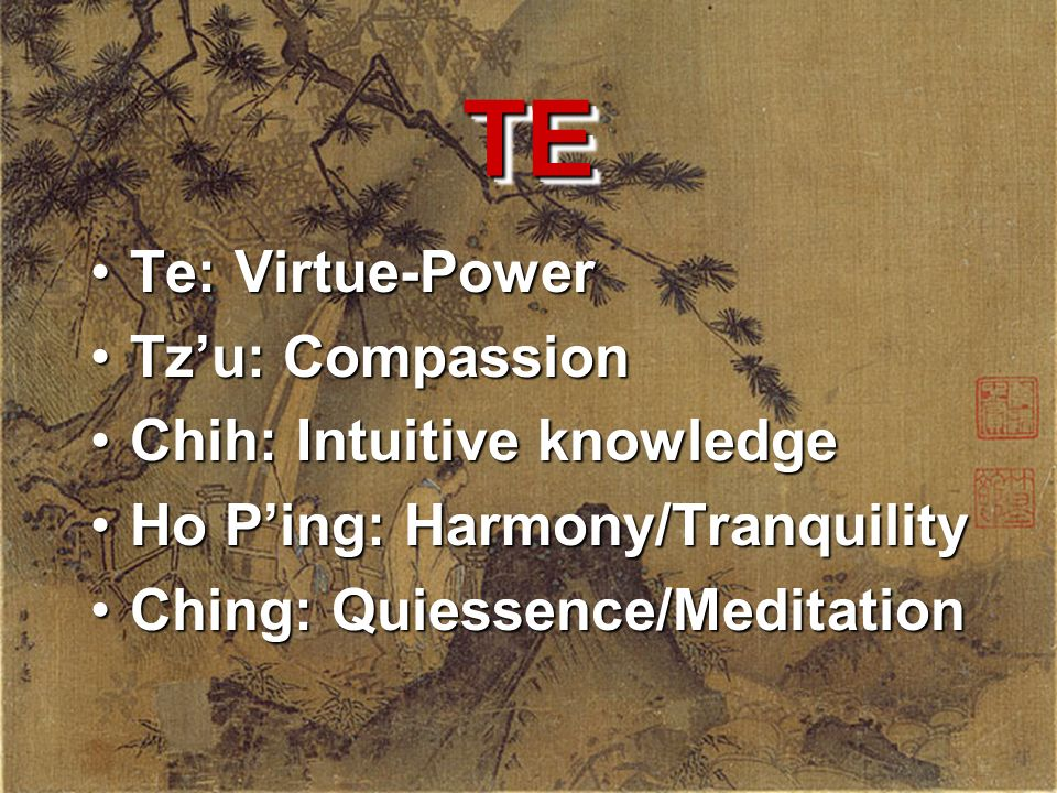 TE Te: Virtue-Power Tz'u: Compassion Chih: Intuitive knowledge