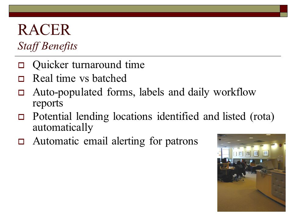 RACER Staff Benefits Quicker turnaround time Real time vs batched