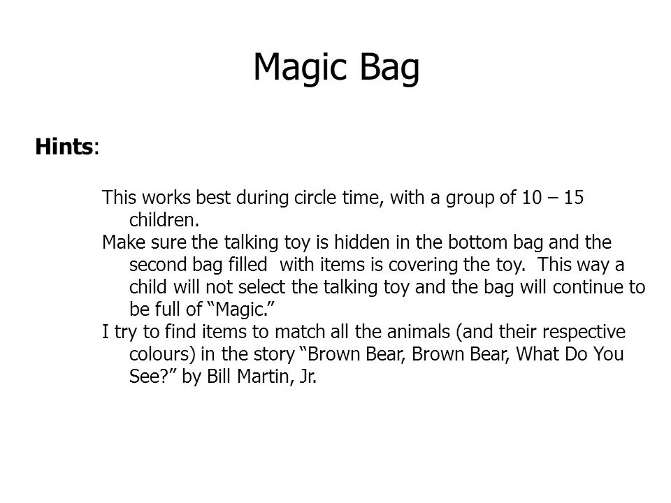 Magic Bag Hints: This works best during circle time, with a group of 10 – 15 children.