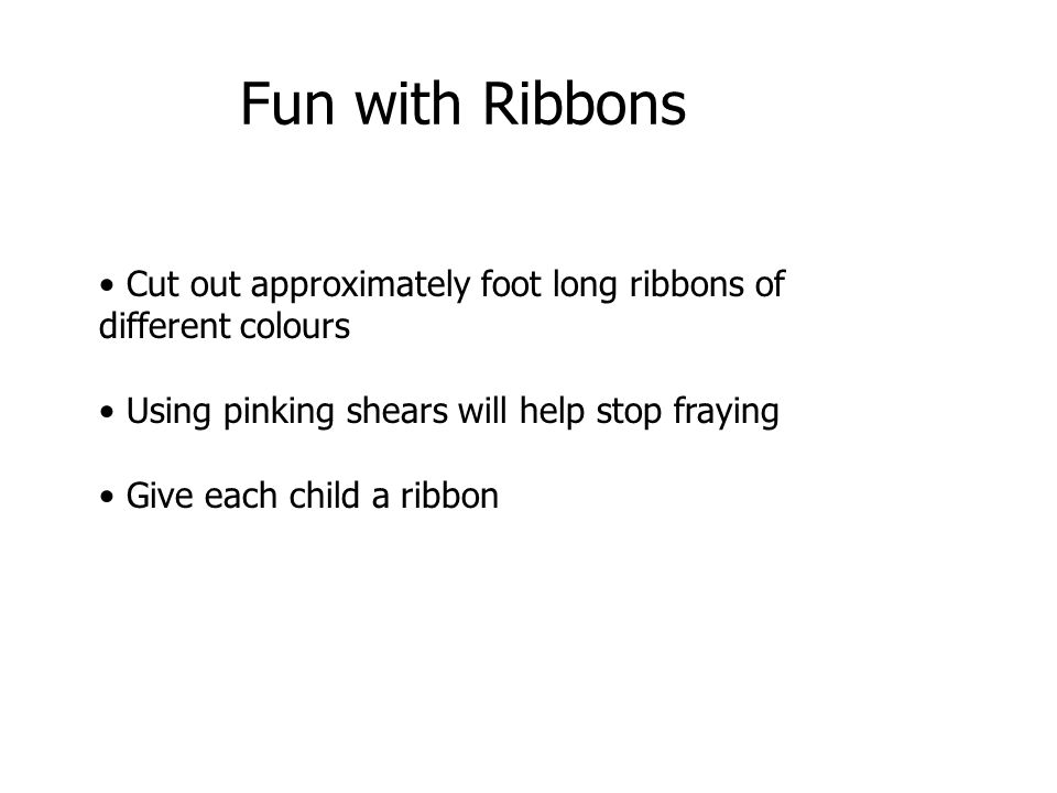 Fun with Ribbons Cut out approximately foot long ribbons of different colours. Using pinking shears will help stop fraying.