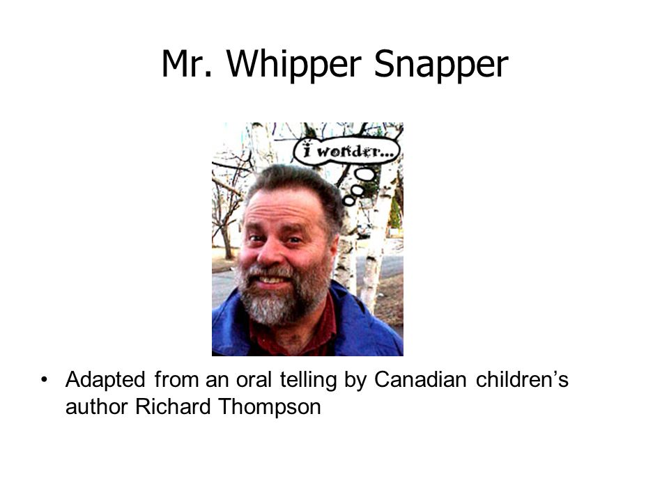 Mr. Whipper Snapper Adapted from an oral telling by Canadian children's author Richard Thompson