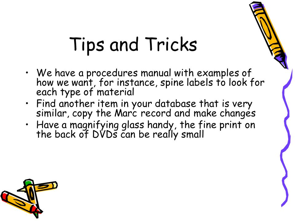 Tips and Tricks We have a procedures manual with examples of how we want, for instance, spine labels to look for each type of material.