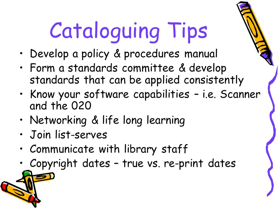 Cataloguing Tips Develop a policy & procedures manual