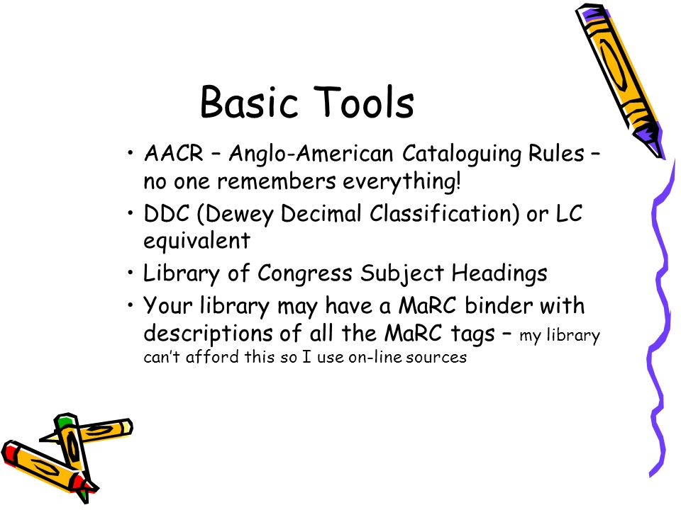 Basic Tools AACR – Anglo-American Cataloguing Rules – no one remembers everything! DDC (Dewey Decimal Classification) or LC equivalent.
