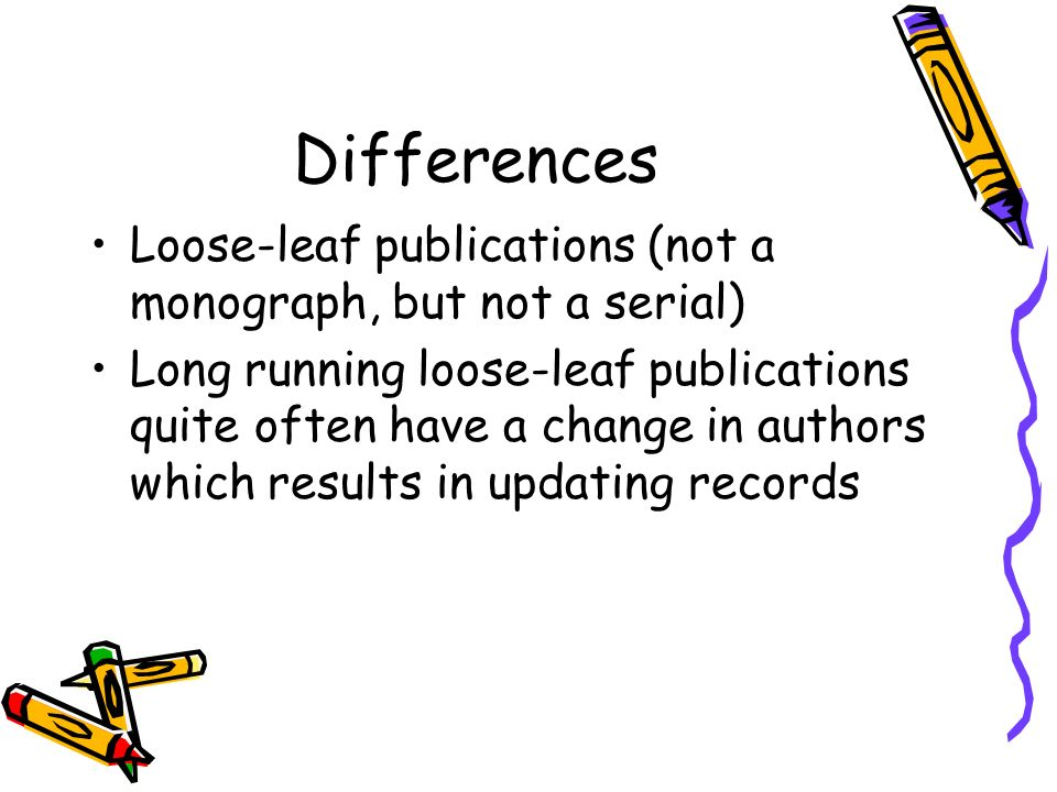 Differences Loose-leaf publications (not a monograph, but not a serial)