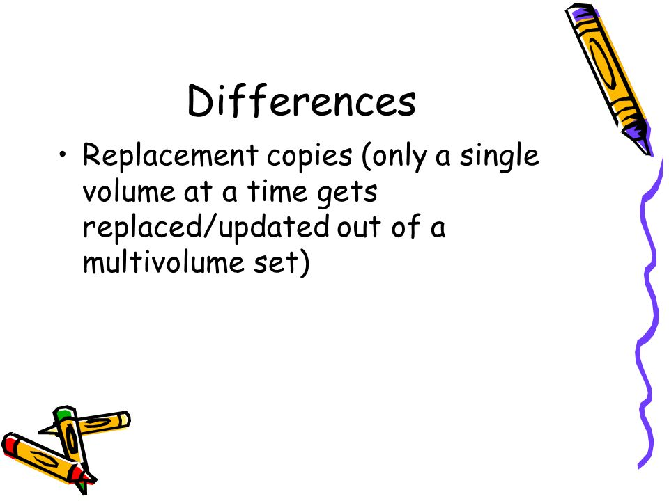 Differences Replacement copies (only a single volume at a time gets replaced/updated out of a multivolume set)