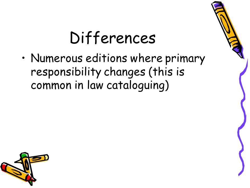 Differences Numerous editions where primary responsibility changes (this is common in law cataloguing)