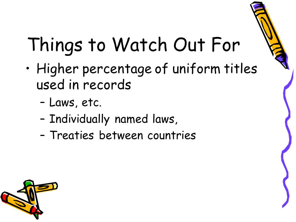 Things to Watch Out For Higher percentage of uniform titles used in records. Laws, etc. Individually named laws,