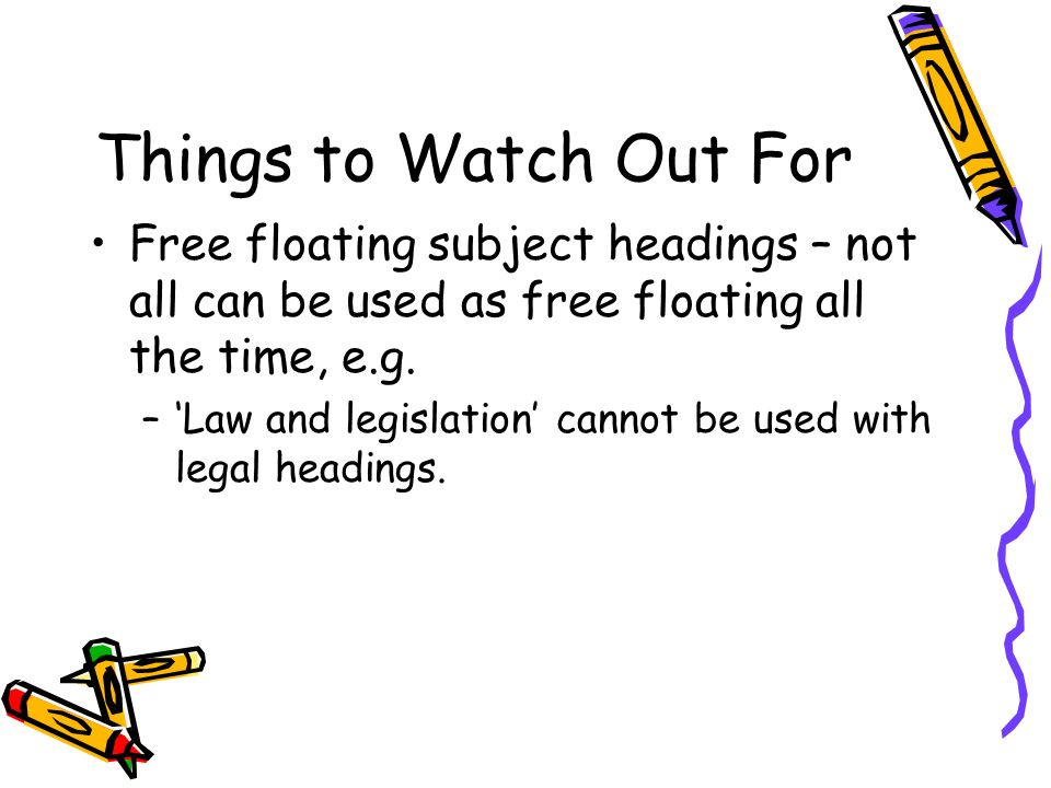Things to Watch Out For Free floating subject headings – not all can be used as free floating all the time, e.g.