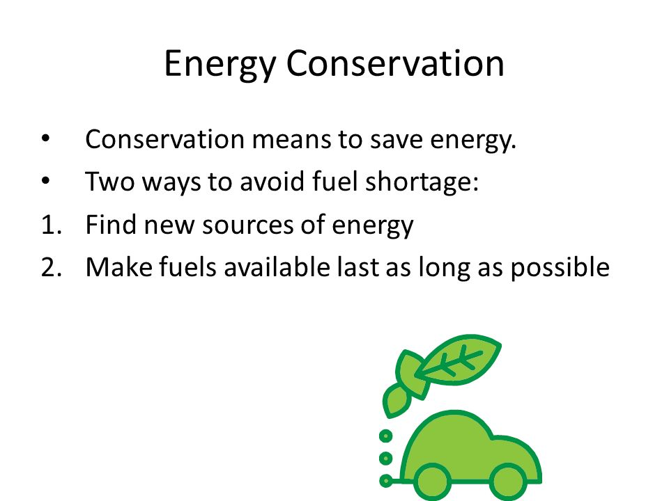 Energy Conservation Conservation means to save energy.