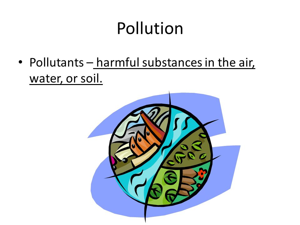 Pollution Pollutants – harmful substances in the air, water, or soil.