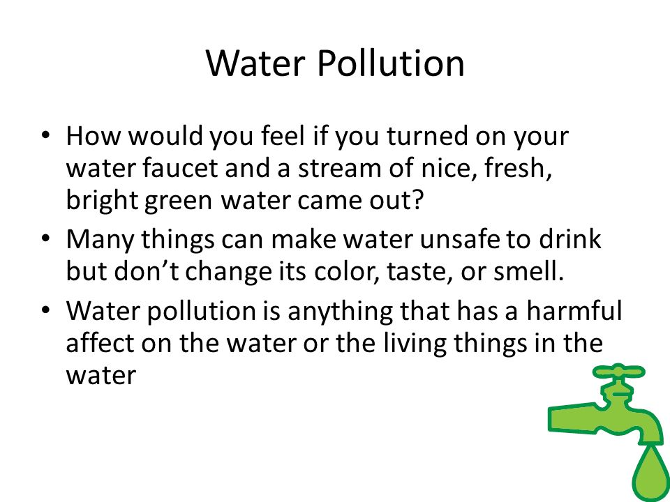 Water Pollution How would you feel if you turned on your water faucet and a stream of nice, fresh, bright green water came out
